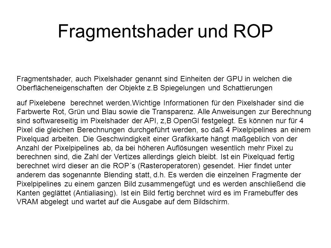 Fragmentshader und ROP Fragmentshader, auch Pixelshader genannt sind Einheiten der GPU in welchen die Oberflächeneigenschaften der Objekte z.B Spiegelungen und Schattierungen auf Pixelebene berechnet werden.Wichtige Informationen für den Pixelshader sind die Farbwerte Rot, Grün und Blau sowie die Transparenz.