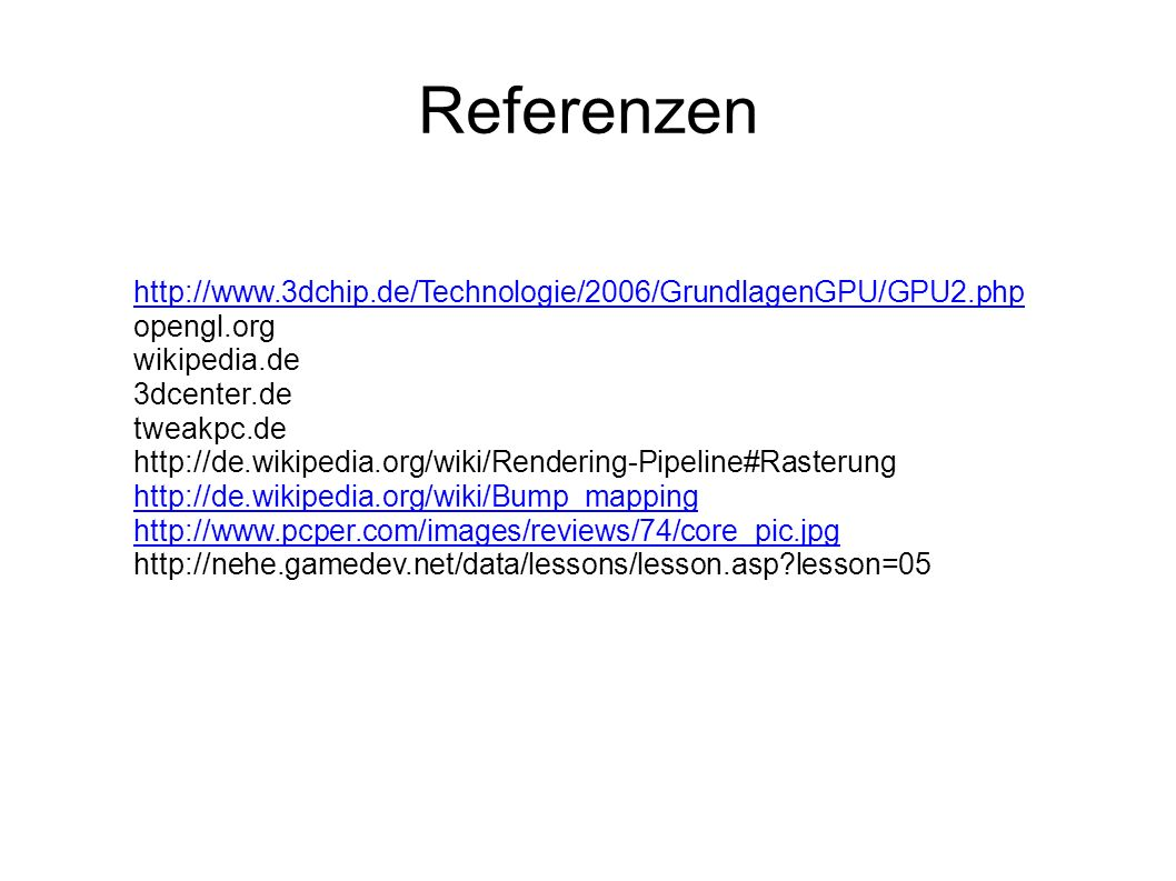 Referenzen http://www.3dchip.de/Technologie/2006/GrundlagenGPU/GPU2.php opengl.org wikipedia.de 3dcenter.de tweakpc.de http://de.wikipedia.org/wiki/Rendering-Pipeline#Rasterung http://de.wikipedia.org/wiki/Bump_mapping http://www.pcper.com/images/reviews/74/core_pic.jpg http://nehe.gamedev.net/data/lessons/lesson.asp lesson=05