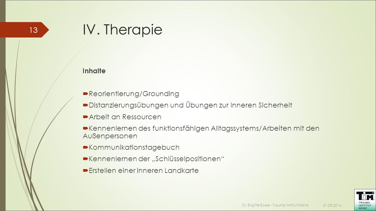 IV. Therapie Inhalte  Reorientierung/Grounding  Distanzierungsübungen und Übungen zur Inneren Sicherheit  Arbeit an Ressourcen  Kennenlernen des f