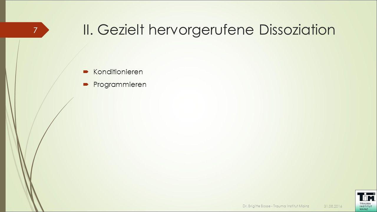 II. Gezielt hervorgerufene Dissoziation  Konditionieren  Programmieren 31.08.2016 Dr. Brigitte Bosse - Trauma Institut Mainz 7