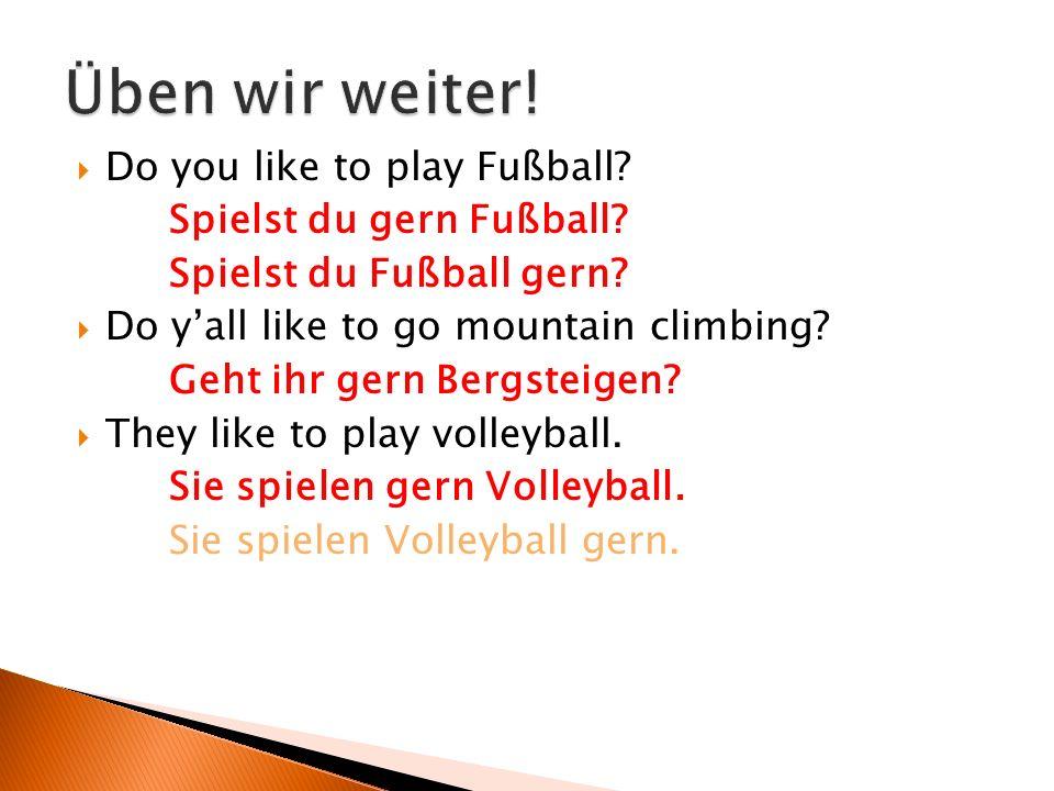  Do you like to play Fußball? Spielst du gern Fußball? Spielst du Fußball gern?  Do y'all like to go mountain climbing? Geht ihr gern Bergsteigen? 