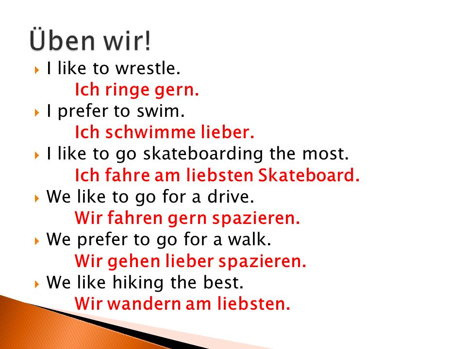  I like to wrestle. Ich ringe gern.  I prefer to swim.