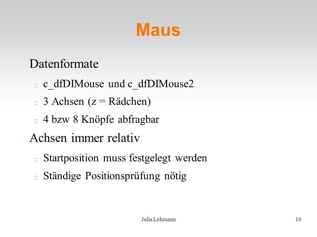 Julia Lohmann10 Maus Datenformate c_dfDIMouse und c_dfDIMouse2 3 Achsen (z = Rädchen) 4 bzw 8 Knöpfe abfragbar Achsen immer relativ Startposition muss festgelegt werden Ständige Positionsprüfung nötig