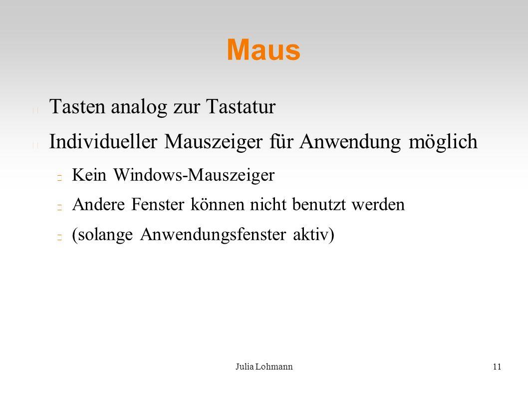 Julia Lohmann11 Maus Tasten analog zur Tastatur Individueller Mauszeiger für Anwendung möglich Kein Windows-Mauszeiger Andere Fenster können nicht benutzt werden (solange Anwendungsfenster aktiv)