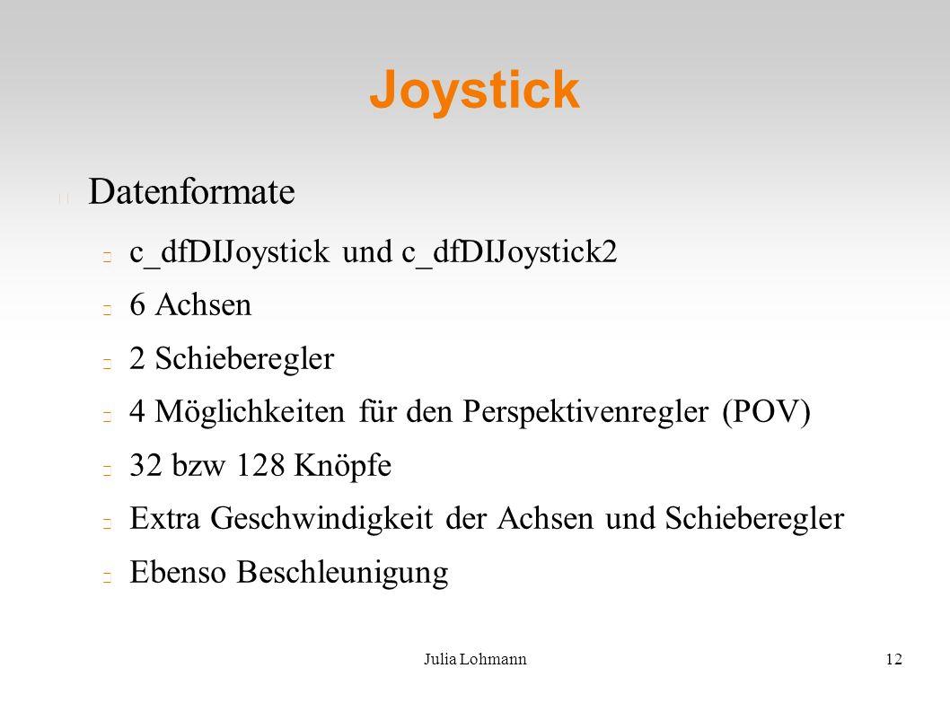 Julia Lohmann12 Joystick Datenformate c_dfDIJoystick und c_dfDIJoystick2 6 Achsen 2 Schieberegler 4 Möglichkeiten für den Perspektivenregler (POV) 32 bzw 128 Knöpfe Extra Geschwindigkeit der Achsen und Schieberegler Ebenso Beschleunigung