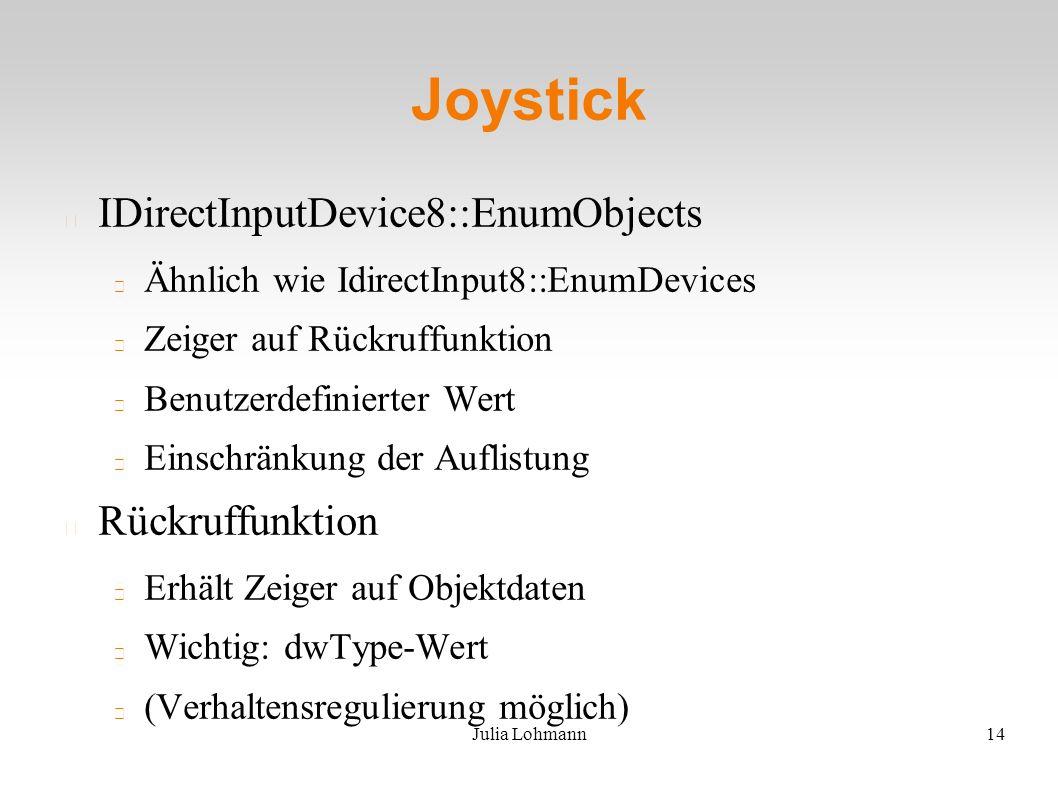 Julia Lohmann14 Joystick IDirectInputDevice8::EnumObjects Ähnlich wie IdirectInput8::EnumDevices Zeiger auf Rückruffunktion Benutzerdefinierter Wert Einschränkung der Auflistung Rückruffunktion Erhält Zeiger auf Objektdaten Wichtig: dwType-Wert (Verhaltensregulierung möglich)