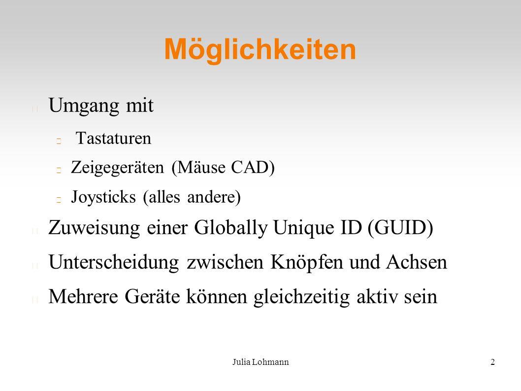 Julia Lohmann2 Möglichkeiten Umgang mit Tastaturen Zeigegeräten (Mäuse CAD) Joysticks (alles andere) Zuweisung einer Globally Unique ID (GUID) Unterscheidung zwischen Knöpfen und Achsen Mehrere Geräte können gleichzeitig aktiv sein