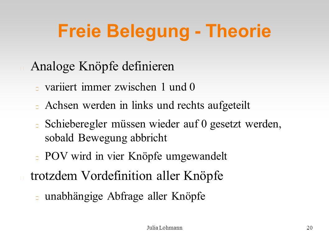 Julia Lohmann20 Freie Belegung - Theorie Analoge Knöpfe definieren variiert immer zwischen 1 und 0 Achsen werden in links und rechts aufgeteilt Schieberegler müssen wieder auf 0 gesetzt werden, sobald Bewegung abbricht POV wird in vier Knöpfe umgewandelt trotzdem Vordefinition aller Knöpfe unabhängige Abfrage aller Knöpfe
