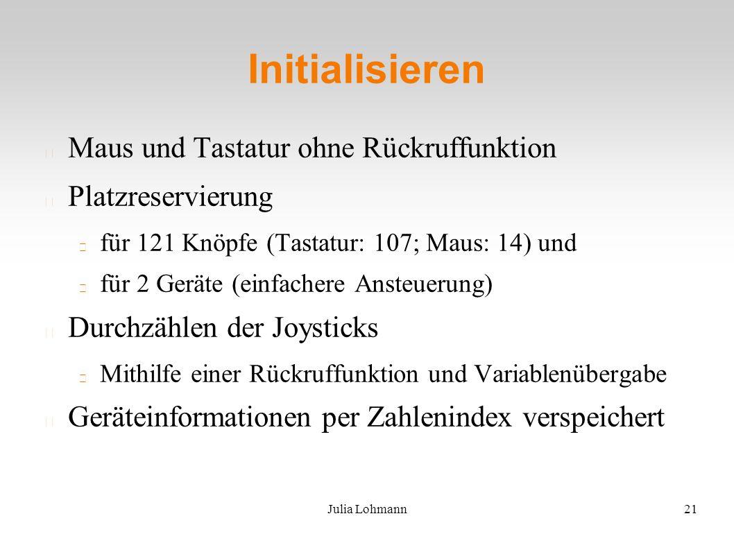 Julia Lohmann21 Initialisieren Maus und Tastatur ohne Rückruffunktion Platzreservierung für 121 Knöpfe (Tastatur: 107; Maus: 14) und für 2 Geräte (einfachere Ansteuerung) Durchzählen der Joysticks Mithilfe einer Rückruffunktion und Variablenübergabe Geräteinformationen per Zahlenindex verspeichert