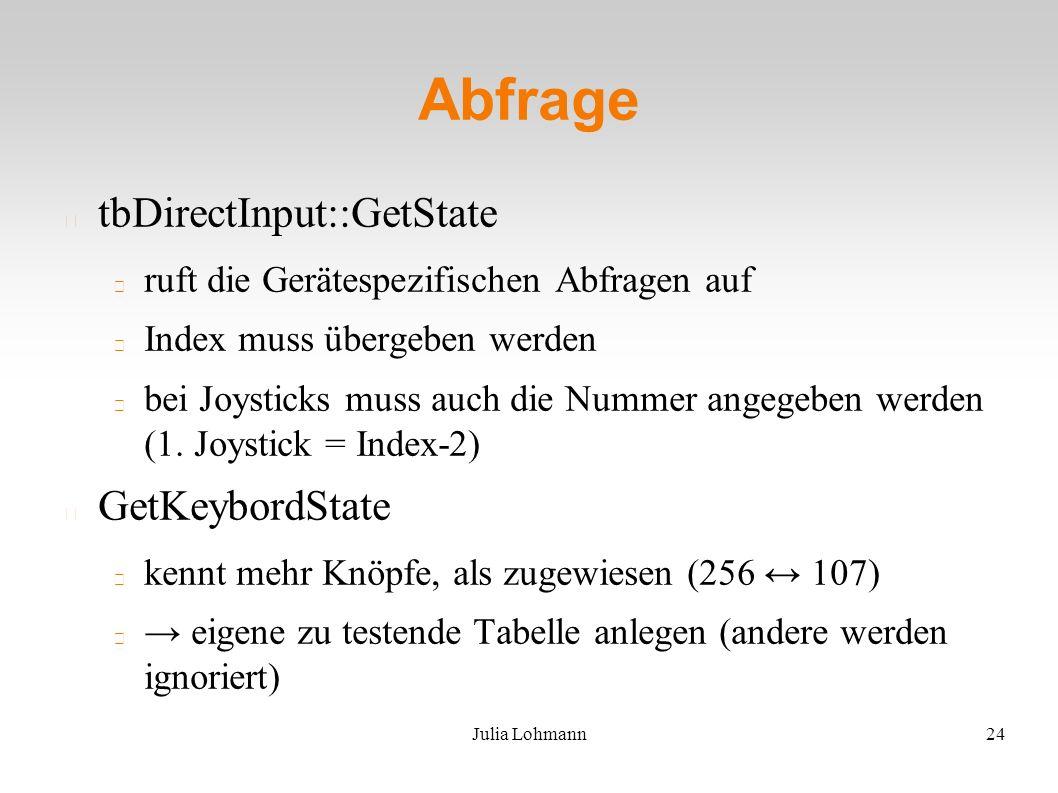 Julia Lohmann24 Abfrage tbDirectInput::GetState ruft die Gerätespezifischen Abfragen auf Index muss übergeben werden bei Joysticks muss auch die Nummer angegeben werden (1.