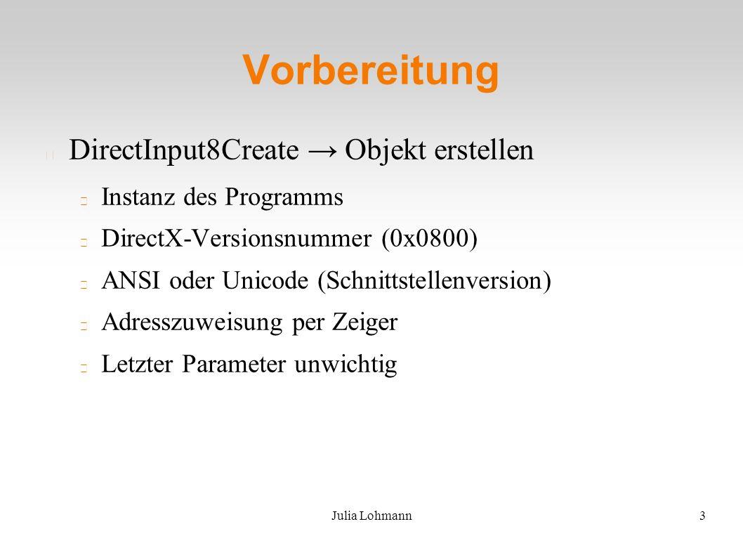 Julia Lohmann3 Vorbereitung DirectInput8Create → Objekt erstellen Instanz des Programms DirectX-Versionsnummer (0x0800) ANSI oder Unicode (Schnittstellenversion) Adresszuweisung per Zeiger Letzter Parameter unwichtig