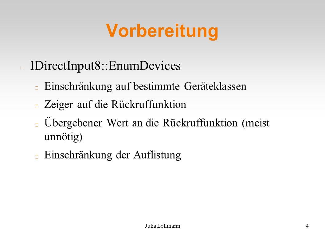 Julia Lohmann4 Vorbereitung IDirectInput8::EnumDevices Einschränkung auf bestimmte Geräteklassen Zeiger auf die Rückruffunktion Übergebener Wert an die Rückruffunktion (meist unnötig) Einschränkung der Auflistung