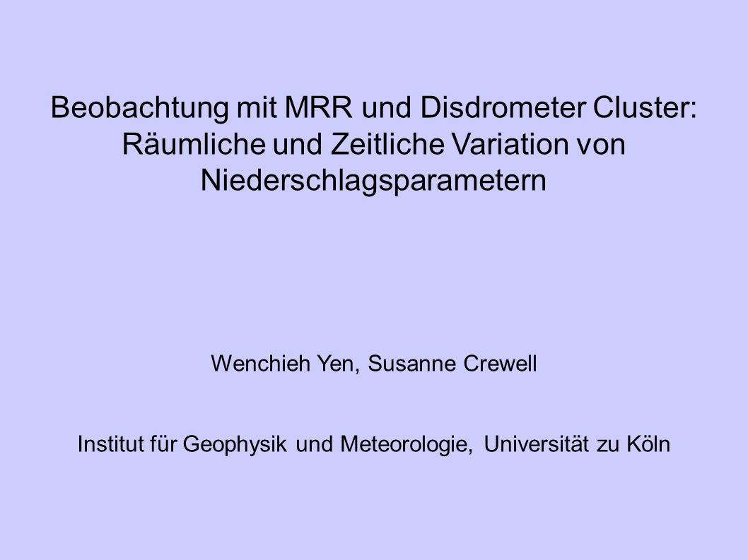 Beobachtung mit MRR und Disdrometer Cluster: Räumliche und Zeitliche Variation von Niederschlagsparametern Wenchieh Yen, Susanne Crewell Institut für Geophysik und Meteorologie, Universität zu Köln