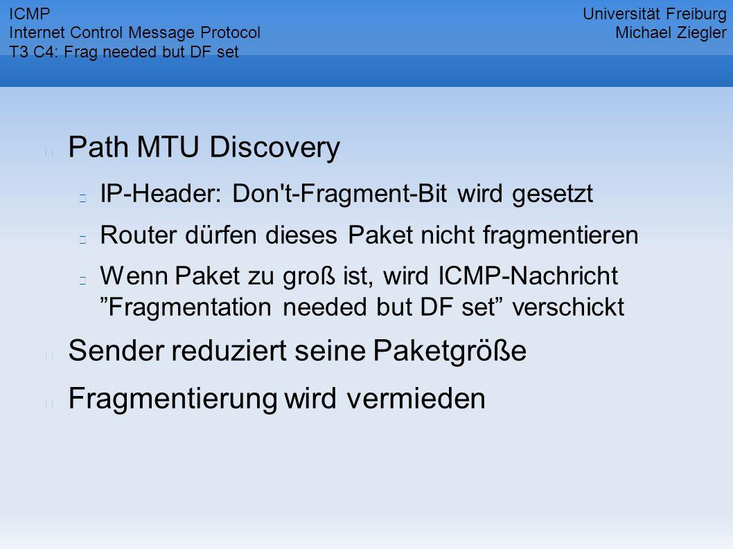 Path MTU Discovery IP-Header: Don t-Fragment-Bit wird gesetzt Router dürfen dieses Paket nicht fragmentieren Wenn Paket zu groß ist, wird ICMP-Nachricht Fragmentation needed but DF set verschickt Sender reduziert seine Paketgröße Fragmentierung wird vermieden Universität Freiburg Michael Ziegler ICMP Internet Control Message Protocol T3 C4: Frag needed but DF set