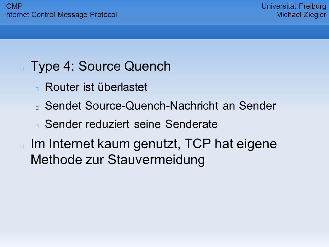 Type 4: Source Quench Router ist überlastet Sendet Source-Quench-Nachricht an Sender Sender reduziert seine Senderate Im Internet kaum genutzt, TCP hat eigene Methode zur Stauvermeidung Universität Freiburg Michael Ziegler ICMP Internet Control Message Protocol