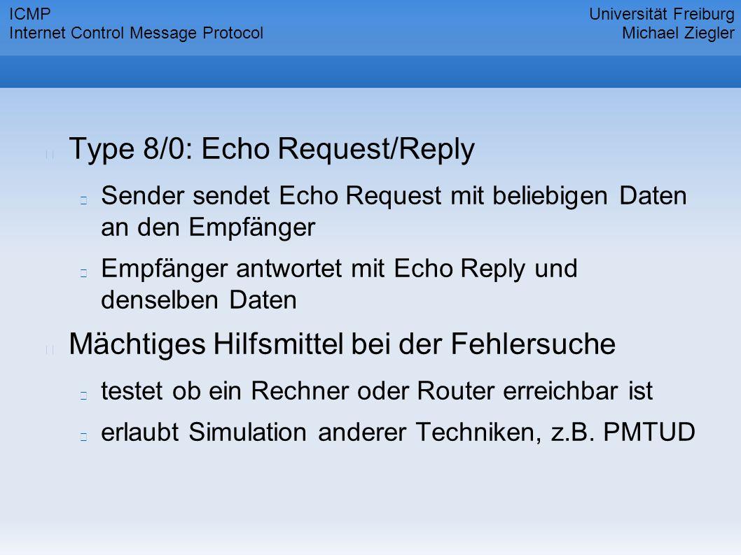 Type 8/0: Echo Request/Reply Sender sendet Echo Request mit beliebigen Daten an den Empfänger Empfänger antwortet mit Echo Reply und denselben Daten Mächtiges Hilfsmittel bei der Fehlersuche testet ob ein Rechner oder Router erreichbar ist erlaubt Simulation anderer Techniken, z.B.