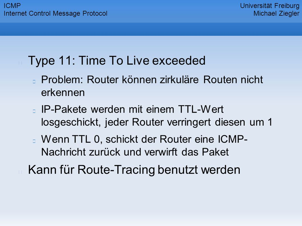 Type 11: Time To Live exceeded Problem: Router können zirkuläre Routen nicht erkennen IP-Pakete werden mit einem TTL-Wert losgeschickt, jeder Router verringert diesen um 1 Wenn TTL 0, schickt der Router eine ICMP- Nachricht zurück und verwirft das Paket Kann für Route-Tracing benutzt werden Universität Freiburg Michael Ziegler ICMP Internet Control Message Protocol