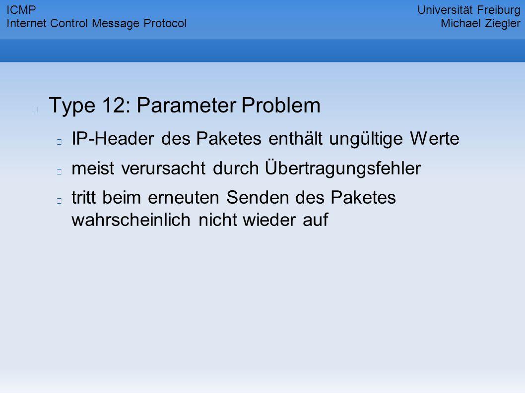 Type 12: Parameter Problem IP-Header des Paketes enthält ungültige Werte meist verursacht durch Übertragungsfehler tritt beim erneuten Senden des Paketes wahrscheinlich nicht wieder auf Universität Freiburg Michael Ziegler ICMP Internet Control Message Protocol