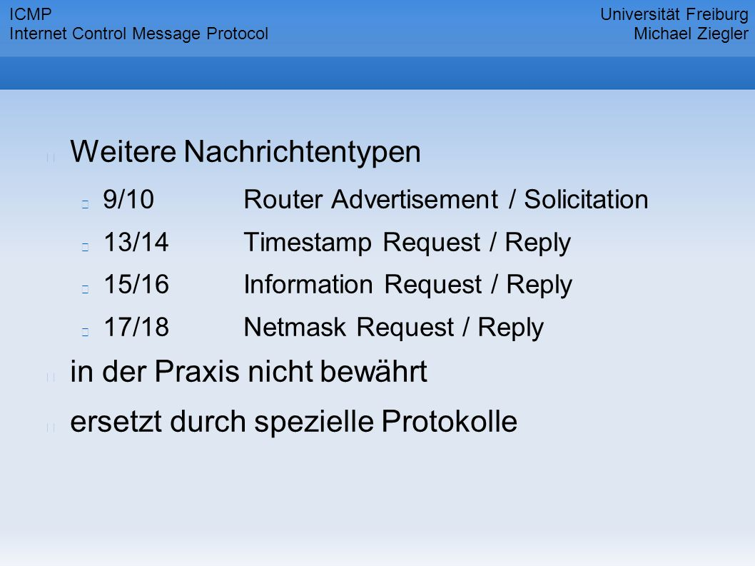 Weitere Nachrichtentypen 9/10Router Advertisement / Solicitation 13/14Timestamp Request / Reply 15/16Information Request / Reply 17/18Netmask Request / Reply in der Praxis nicht bewährt ersetzt durch spezielle Protokolle Universität Freiburg Michael Ziegler ICMP Internet Control Message Protocol