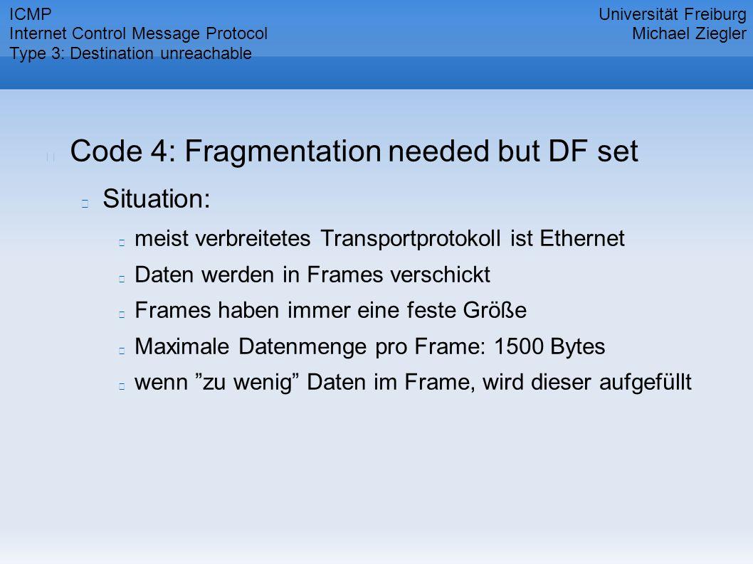 Code 4: Fragmentation needed but DF set Situation: meist verbreitetes Transportprotokoll ist Ethernet Daten werden in Frames verschickt Frames haben immer eine feste Größe Maximale Datenmenge pro Frame: 1500 Bytes wenn zu wenig Daten im Frame, wird dieser aufgefüllt Universität Freiburg Michael Ziegler ICMP Internet Control Message Protocol Type 3: Destination unreachable