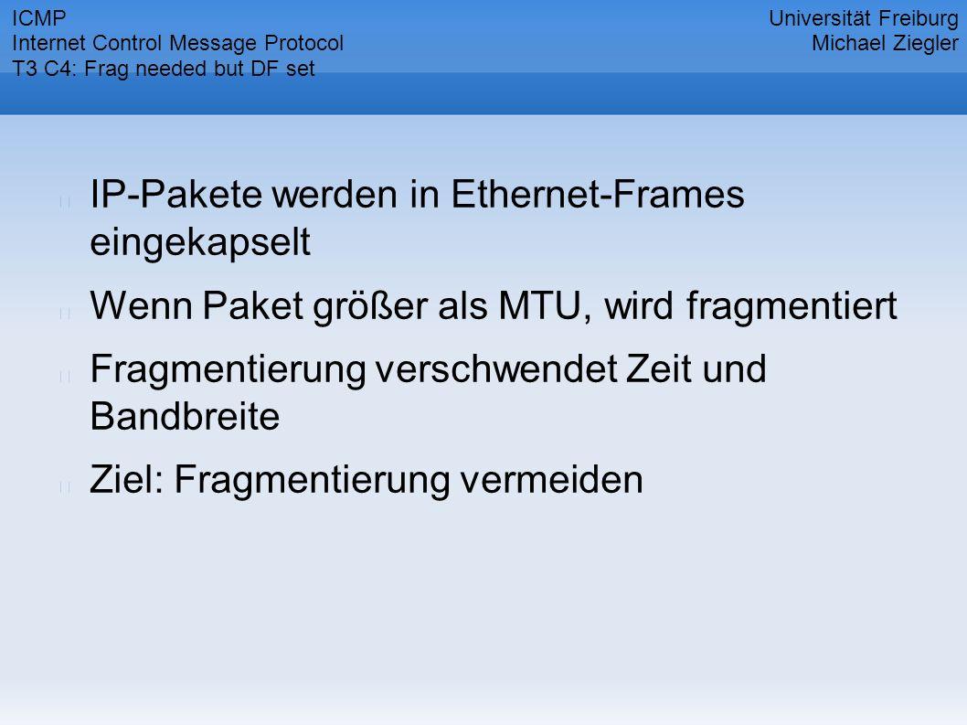 IP-Pakete werden in Ethernet-Frames eingekapselt Wenn Paket größer als MTU, wird fragmentiert Fragmentierung verschwendet Zeit und Bandbreite Ziel: Fragmentierung vermeiden Universität Freiburg Michael Ziegler ICMP Internet Control Message Protocol T3 C4: Frag needed but DF set