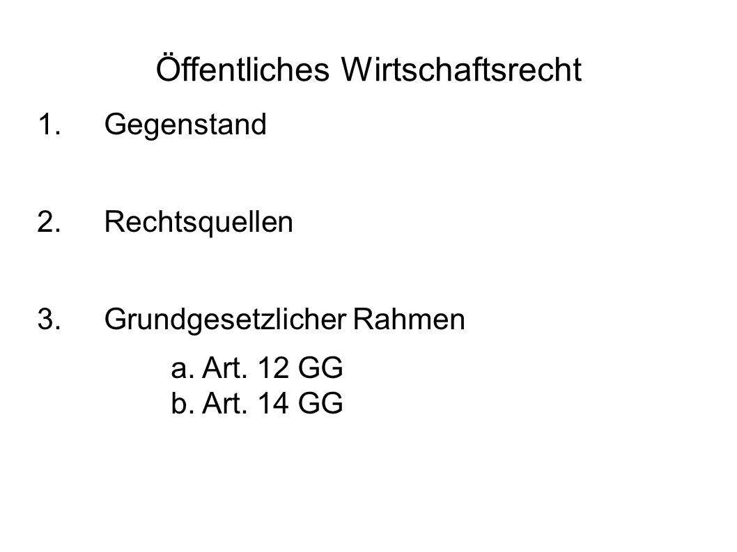 Öffentliches Wirtschaftsrecht 1.Gegenstand 2.Rechtsquellen 3. Grundgesetzlicher Rahmen a. Art. 12 GG b. Art. 14 GG
