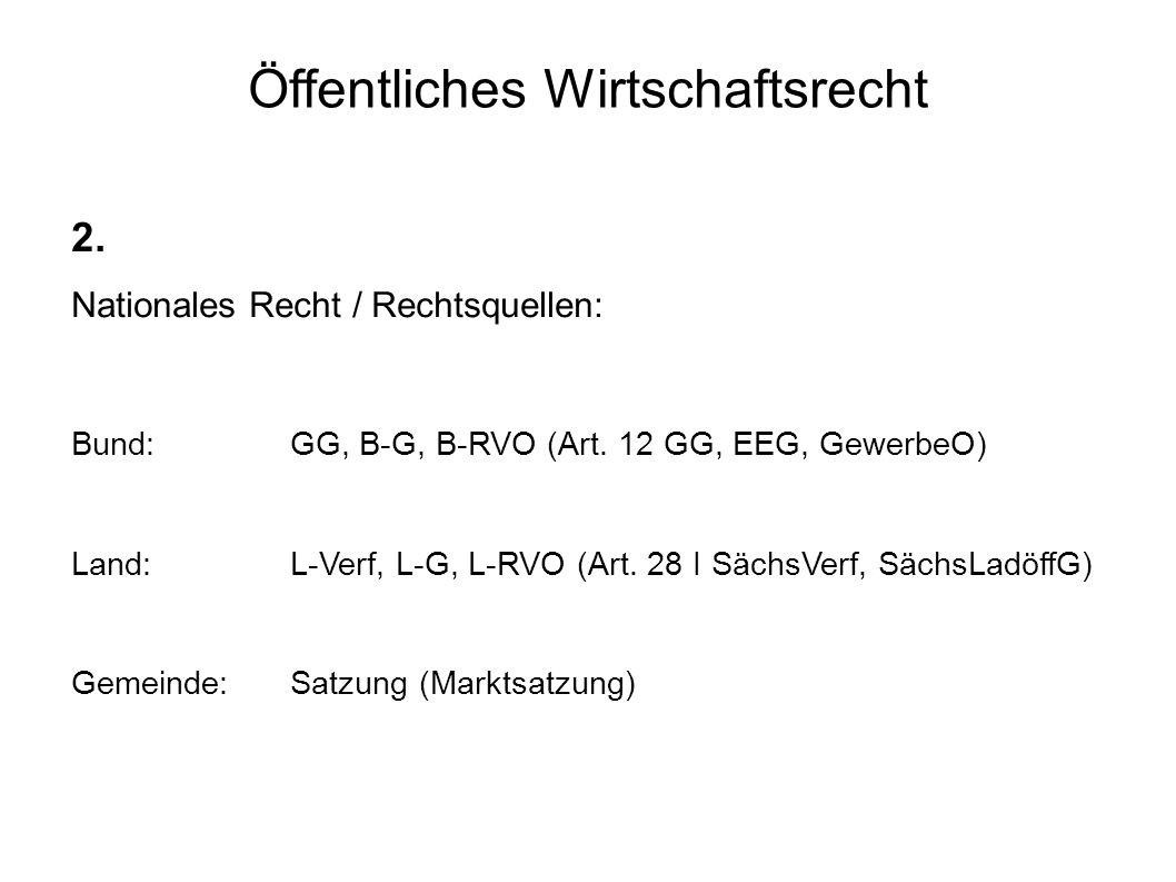 Öffentliches Wirtschaftsrecht 2. Nationales Recht / Rechtsquellen: Bund: GG, B-G, B-RVO (Art.