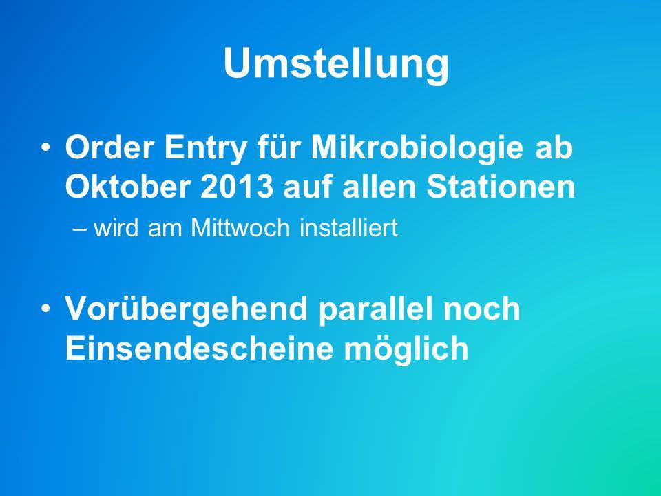 Umstellung Order Entry für Mikrobiologie ab Oktober 2013 auf allen Stationen –wird am Mittwoch installiert Vorübergehend parallel noch Einsendescheine möglich