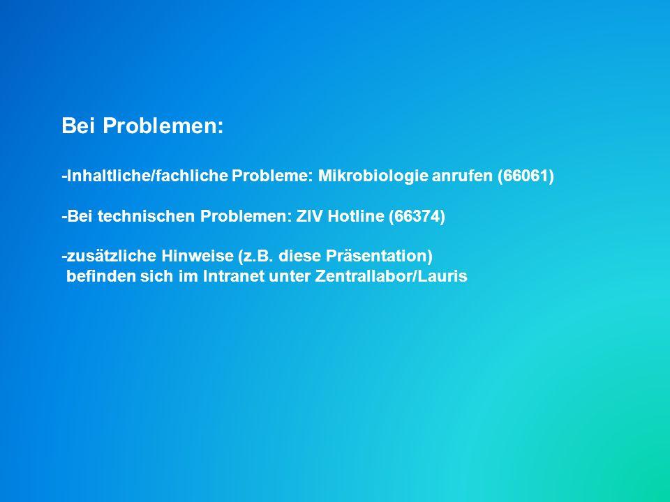 Bei Problemen: -Inhaltliche/fachliche Probleme: Mikrobiologie anrufen (66061) -Bei technischen Problemen: ZIV Hotline (66374) -zusätzliche Hinweise (z.B.