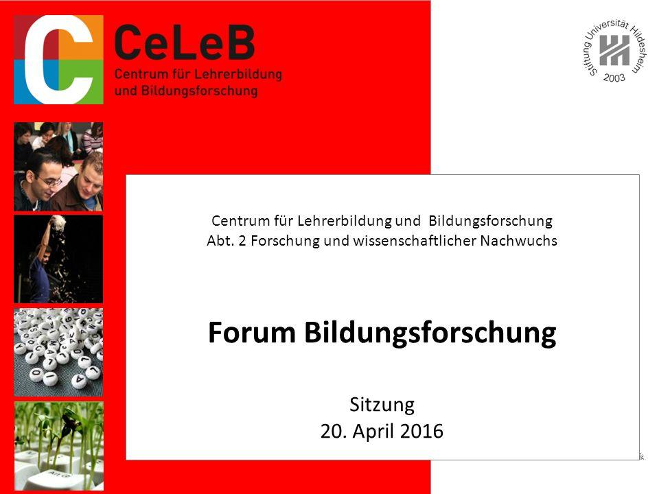 Forum Bildungsforschung Sitzung 20. April 2016 Centrum für Lehrerbildung und Bildungsforschung Abt.
