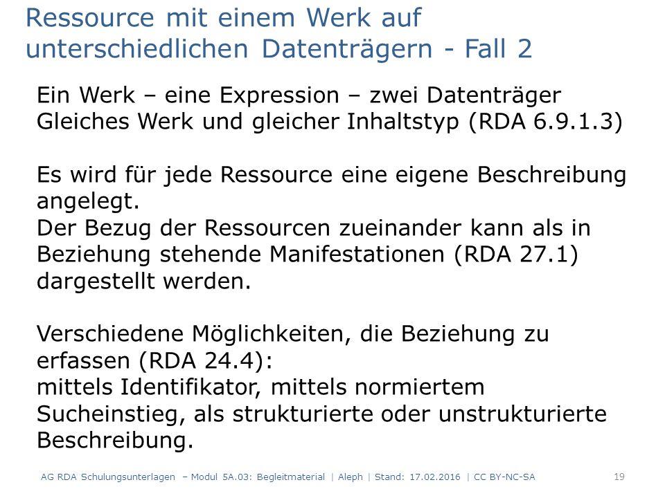 Ressource mit einem Werk auf unterschiedlichen Datenträgern - Fall 2 Ein Werk – eine Expression – zwei Datenträger Gleiches Werk und gleicher Inhaltstyp (RDA 6.9.1.3) Es wird für jede Ressource eine eigene Beschreibung angelegt.