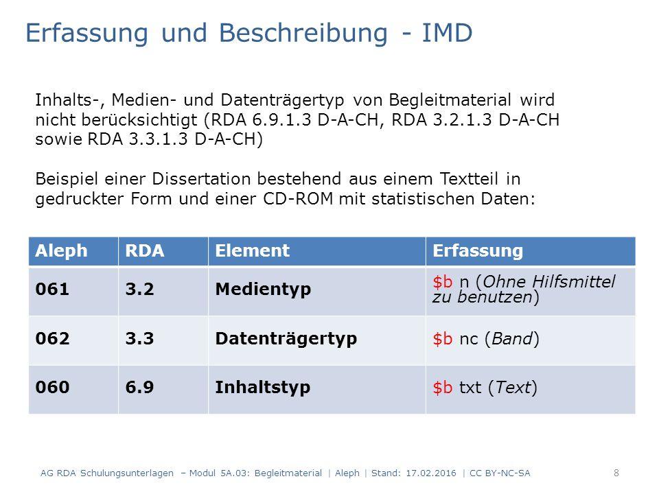 AlephRDAElementErfassung 0613.2Medientyp $b n (Ohne Hilfsmittel zu benutzen) 0623.3Datenträgertyp$b nc (Band) 0606.9Inhaltstyp$b txt (Text) Erfassung und Beschreibung - IMD Inhalts-, Medien- und Datenträgertyp von Begleitmaterial wird nicht berücksichtigt (RDA 6.9.1.3 D-A-CH, RDA 3.2.1.3 D-A-CH sowie RDA 3.3.1.3 D-A-CH) Beispiel einer Dissertation bestehend aus einem Textteil in gedruckter Form und einer CD-ROM mit statistischen Daten: AG RDA Schulungsunterlagen – Modul 5A.03: Begleitmaterial | Aleph | Stand: 17.02.2016 | CC BY-NC-SA 8