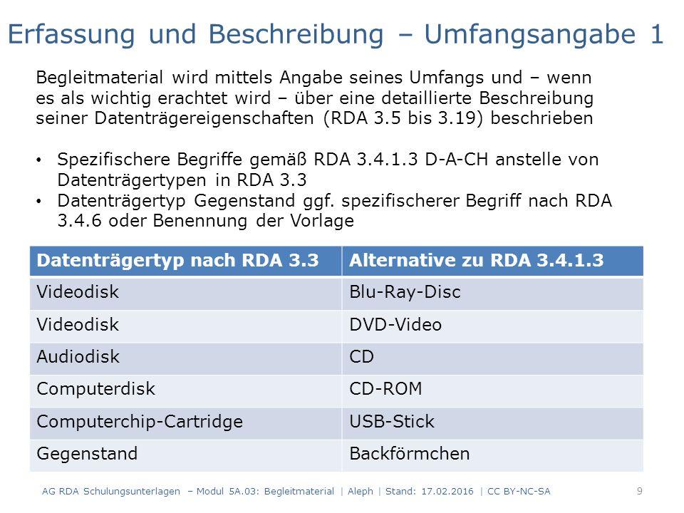 Datenträgertyp nach RDA 3.3Alternative zu RDA 3.4.1.3 VideodiskBlu-Ray-Disc VideodiskDVD-Video AudiodiskCD ComputerdiskCD-ROM Computerchip-CartridgeUSB-Stick GegenstandBackförmchen Erfassung und Beschreibung – Umfangsangabe 1 Begleitmaterial wird mittels Angabe seines Umfangs und – wenn es als wichtig erachtet wird – über eine detaillierte Beschreibung seiner Datenträgereigenschaften (RDA 3.5 bis 3.19) beschrieben Spezifischere Begriffe gemäß RDA 3.4.1.3 D-A-CH anstelle von Datenträgertypen in RDA 3.3 Datenträgertyp Gegenstand ggf.