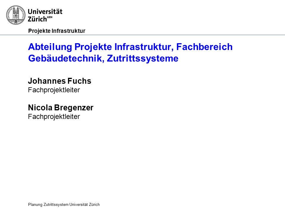Projekte Infrastruktur Abteilung Projekte Infrastruktur, Fachbereich Gebäudetechnik, Zutrittssysteme Planung Zutrittssystem Universität Zürich Johannes Fuchs Fachprojektleiter Nicola Bregenzer Fachprojektleiter