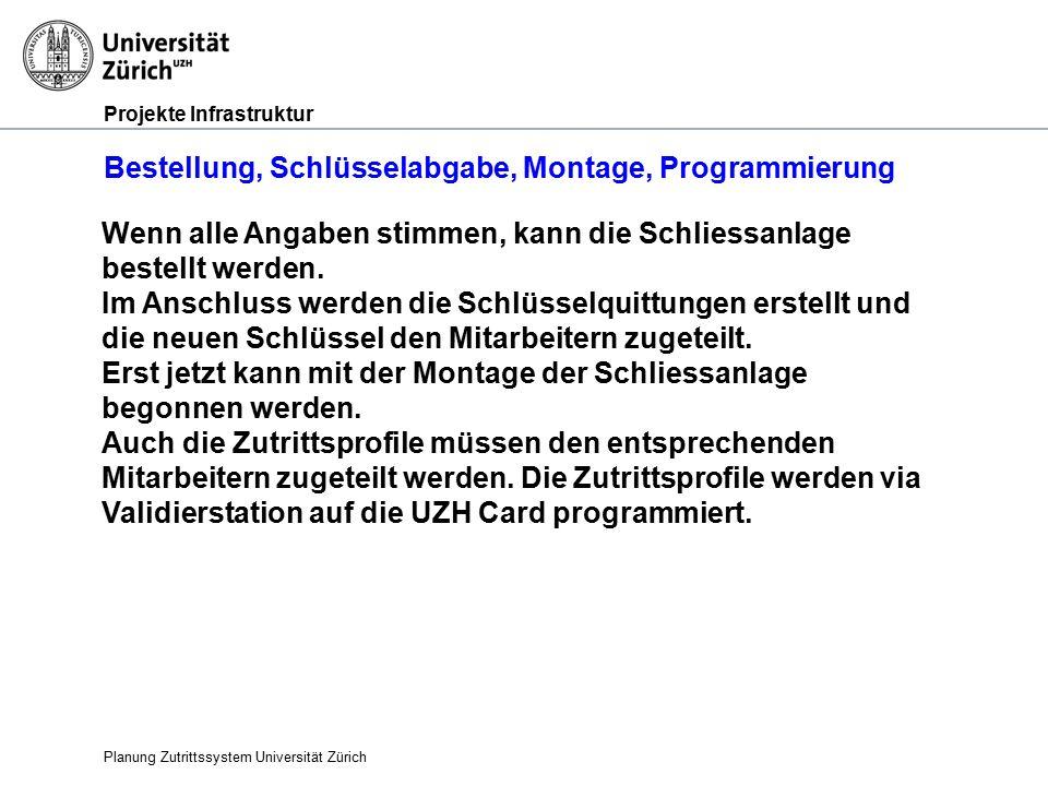 Projekte Infrastruktur Bestellung, Schlüsselabgabe, Montage, Programmierung Planung Zutrittssystem Universität Zürich Wenn alle Angaben stimmen, kann die Schliessanlage bestellt werden.