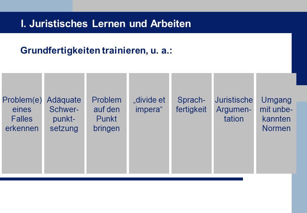 I.Juristisches Lernen und Arbeiten Grundfertigkeiten trainieren, u.