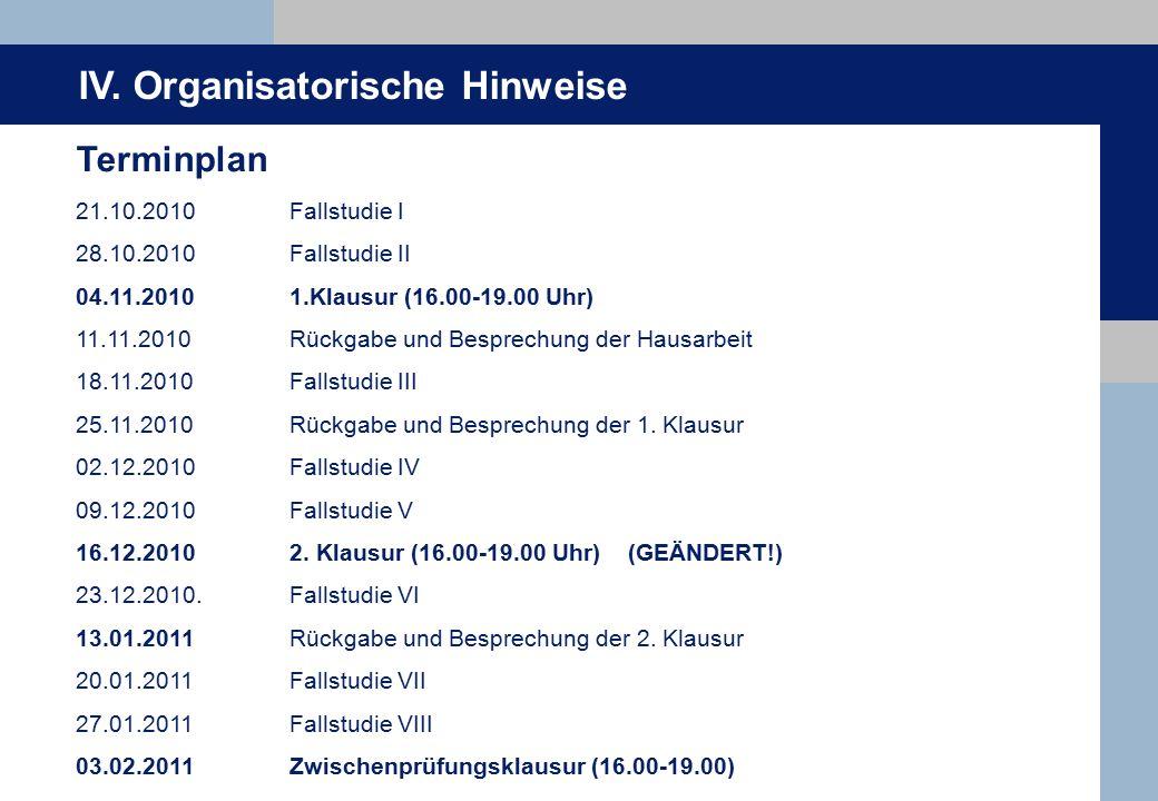 IV. Organisatorische Hinweise Terminplan 21.10.2010Fallstudie I 28.10.2010Fallstudie II 04.11.20101.Klausur (16.00-19.00 Uhr) 11.11.2010Rückgabe und B