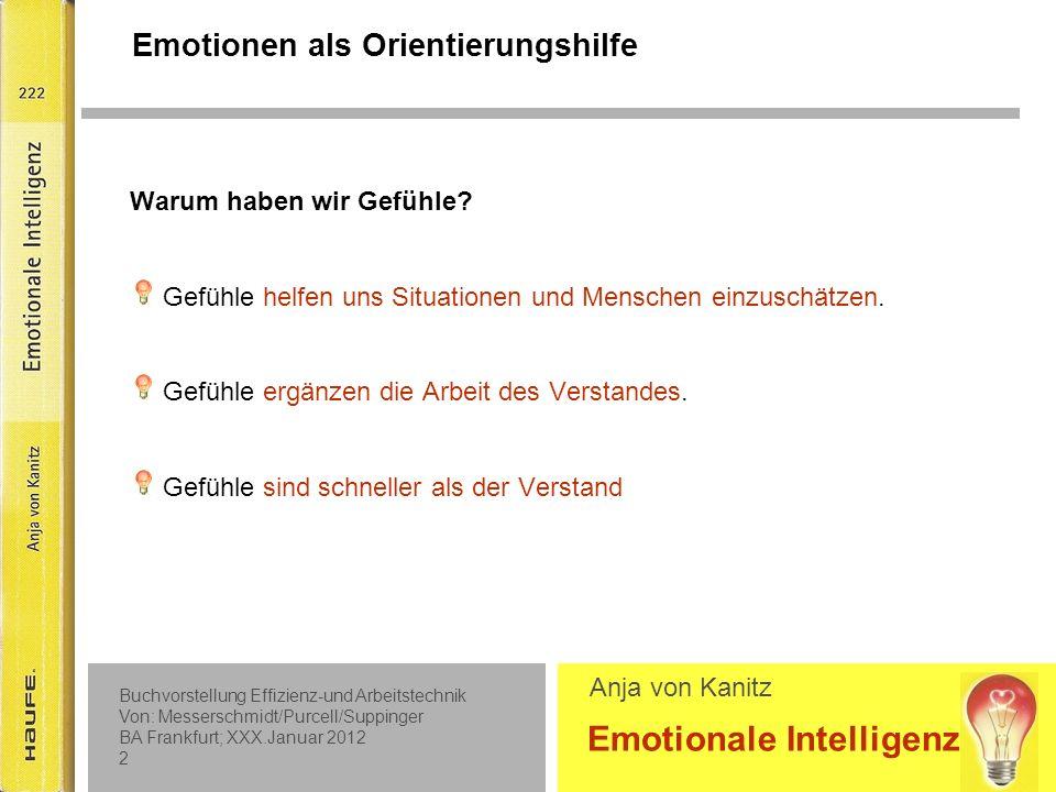 Buchvorstellung Effizienz-und Arbeitstechnik Von: Messerschmidt/Purcell/Suppinger BA Frankfurt; XXX.Januar 2012 1 Emotionale Intelligenz Anja von Kanitz Teil 1: Praxiswissen Emotionale Intelligenz  Emotionen als Orientierungshilfe  Die Bausteine emotionaler Intelligenz  Emotionale Kompetenzen (weiter)entwickeln Teil 2: Training Emotionale Intelligenz (Übungen)  Gefühlen auf die Spur kommen  Gefühle ausdrücken  Gefühle regulieren  Mit Gefühlen anderer umgehen Inhaltsübersicht