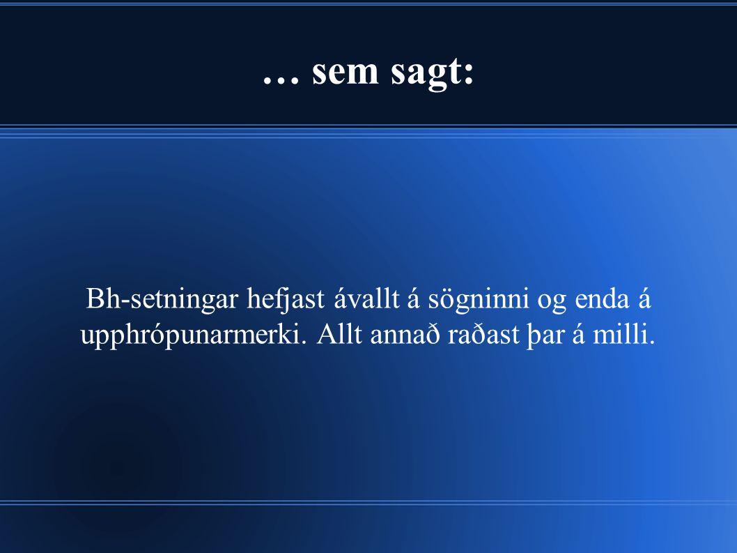 … sem sagt: Bh-setningar hefjast ávallt á sögninni og enda á upphrópunarmerki.