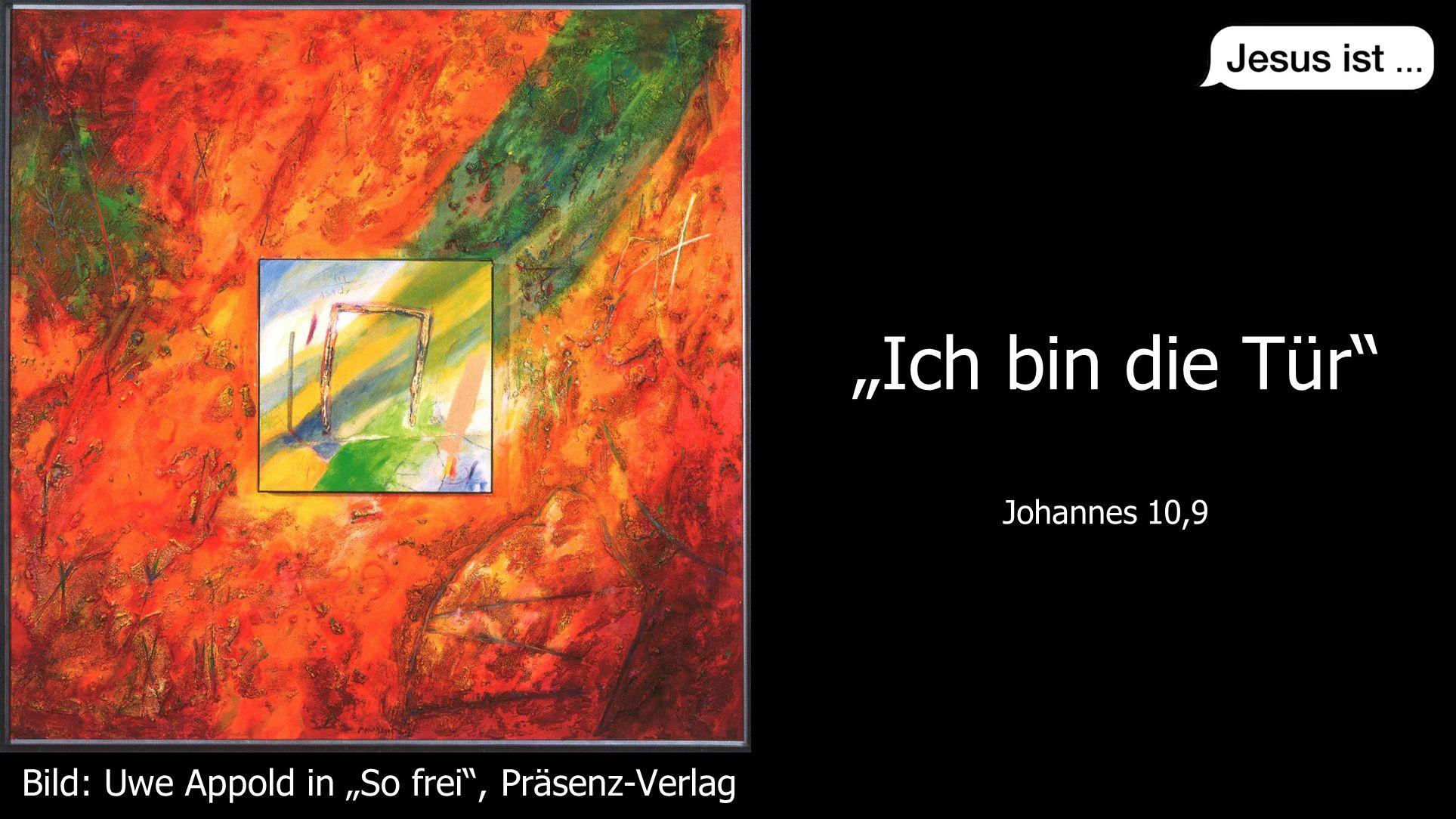 """"""""""" Johannes 10,9 """"Ich bin die Tür"""" Johannes 10,9 Bild: Uwe Appold in """"So frei"""", Präsenz-Verlag"""