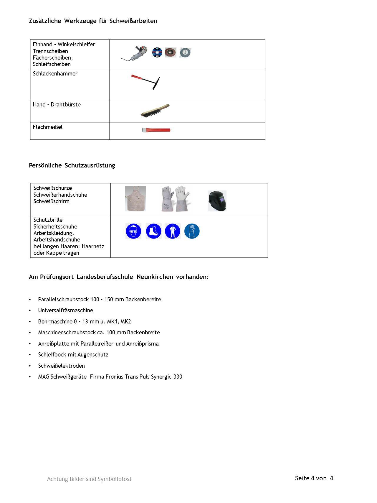 Zusätzliche Werkzeuge für Schweißarbeiten Persönliche Schutzausrüstung Am Prüfungsort Landesberufsschule Neunkirchen vorhanden: Parallelschraubstock 100 - 150 mm Backenbereite Universalfräsmaschine Bohrmaschine 0 - 13 mm u.