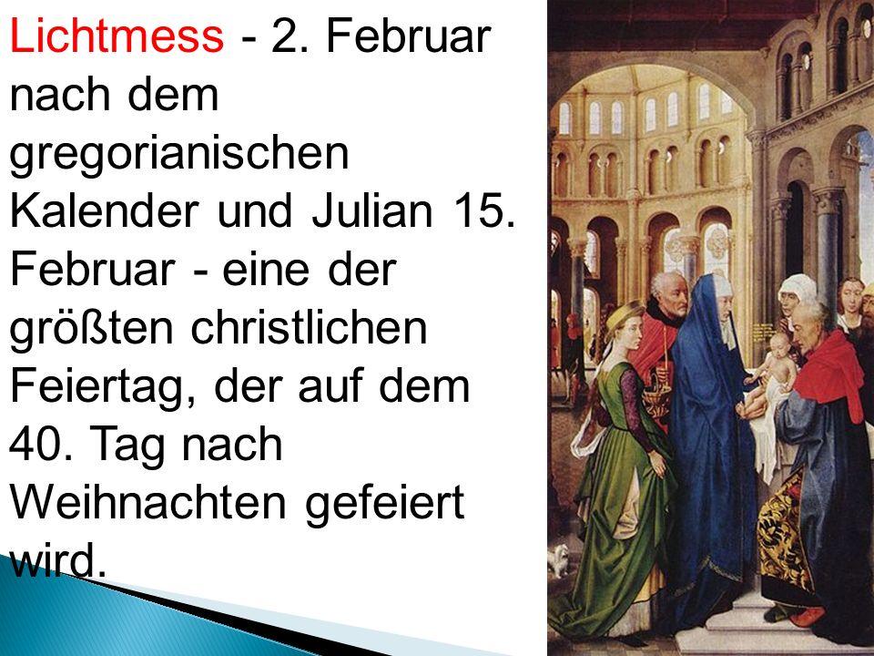 Lichtmess - 2. Februar nach dem gregorianischen Kalender und Julian 15.