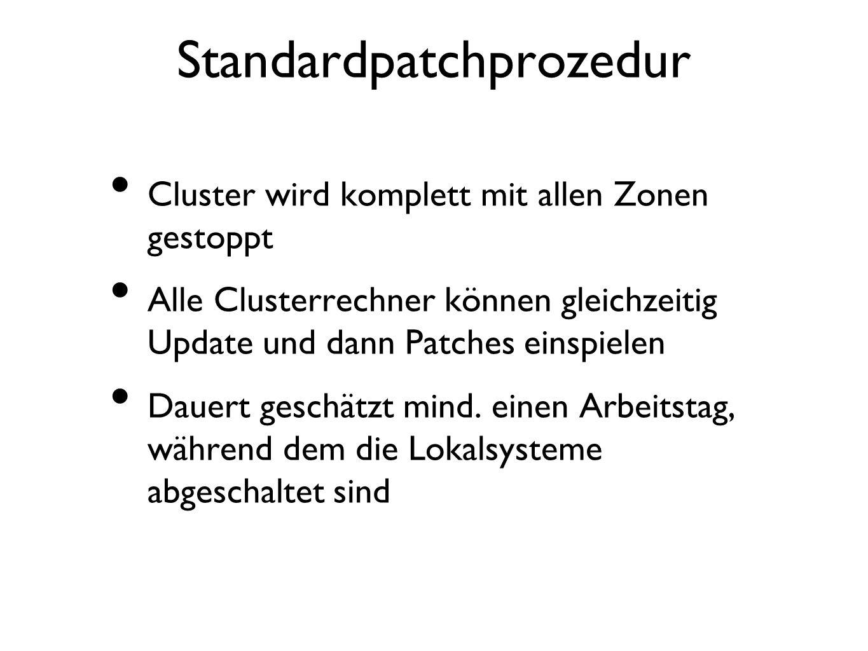 Standardpatchprozedur Cluster wird komplett mit allen Zonen gestoppt Alle Clusterrechner können gleichzeitig Update und dann Patches einspielen Dauert geschätzt mind.