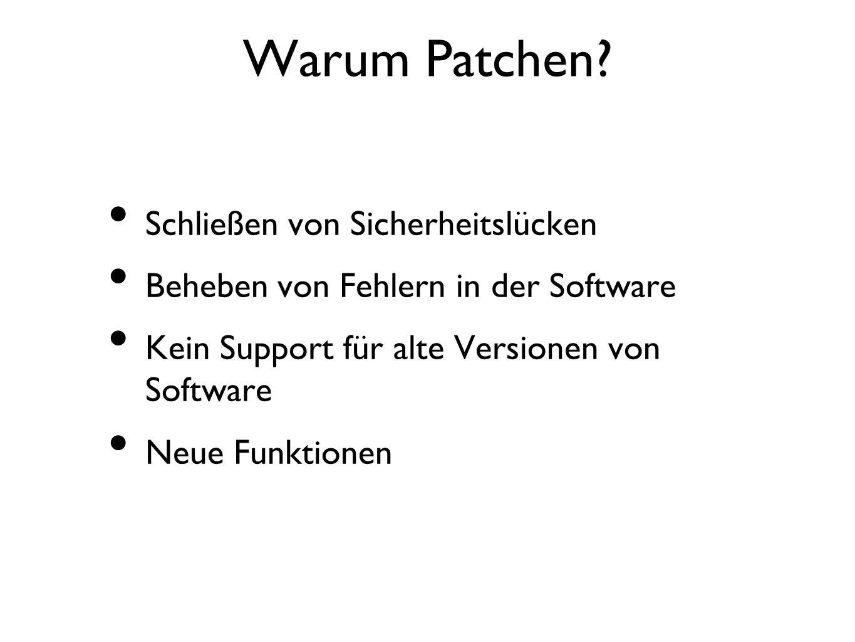 Warum Patchen? Schließen von Sicherheitslücken Beheben von Fehlern in der Software Kein Support für alte Versionen von Software Neue Funktionen