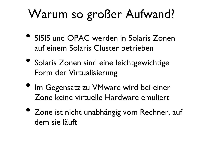 Warum so großer Aufwand? SISIS und OPAC werden in Solaris Zonen auf einem Solaris Cluster betrieben Solaris Zonen sind eine leichtgewichtige Form der