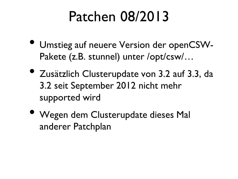 Patchen 08/2013 Umstieg auf neuere Version der openCSW- Pakete (z.B. stunnel) unter /opt/csw/… Zusätzlich Clusterupdate von 3.2 auf 3.3, da 3.2 seit S