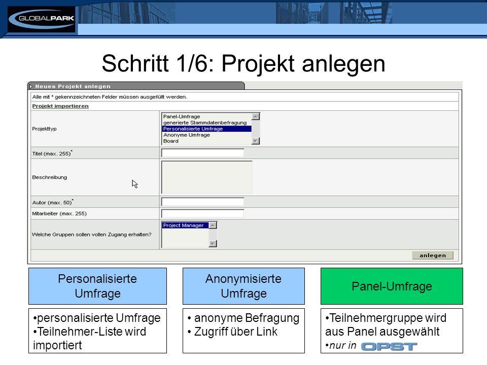 Schritt 1/6: Projekt anlegen anonyme Befragung Zugriff über Link Anonymisierte Umfrage personalisierte Umfrage Teilnehmer-Liste wird importiert Personalisierte Umfrage Teilnehmergruppe wird aus Panel ausgewählt nur in Panel-Umfrage