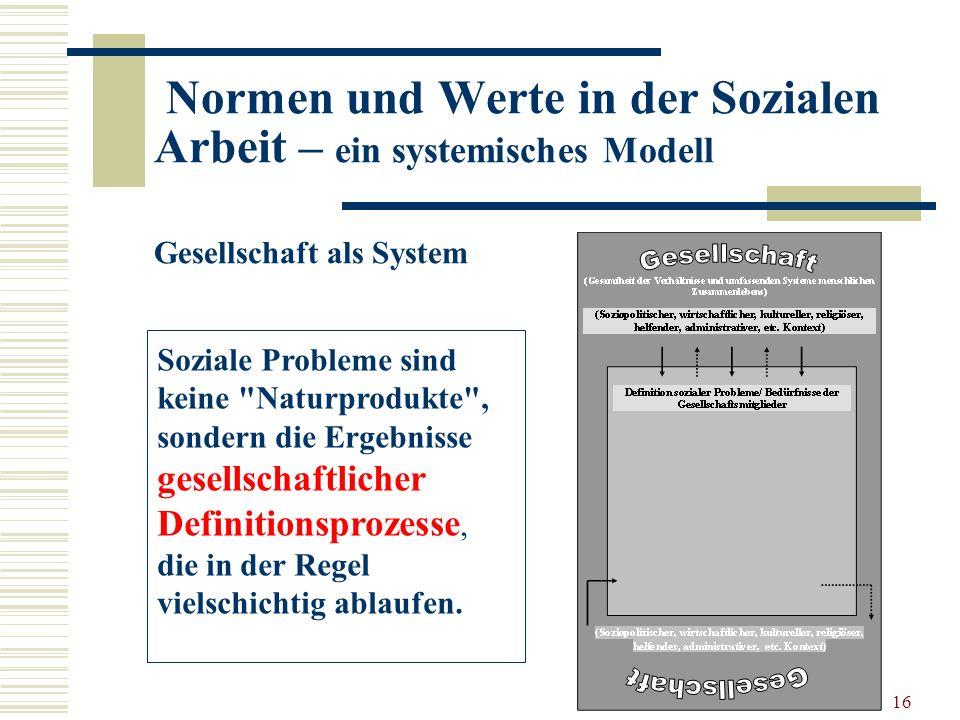 16 Normen und Werte in der Sozialen Arbeit – ein systemisches Modell Gesellschaft als System Soziale Probleme sind keine Naturprodukte , sondern die Ergebnisse gesellschaftlicher Definitionsprozesse, die in der Regel vielschichtig ablaufen.