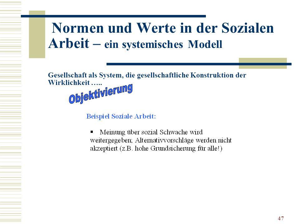 47 Normen und Werte in der Sozialen Arbeit – ein systemisches Modell Gesellschaft als System, die gesellschaftliche Konstruktion der Wirklichkeit …..