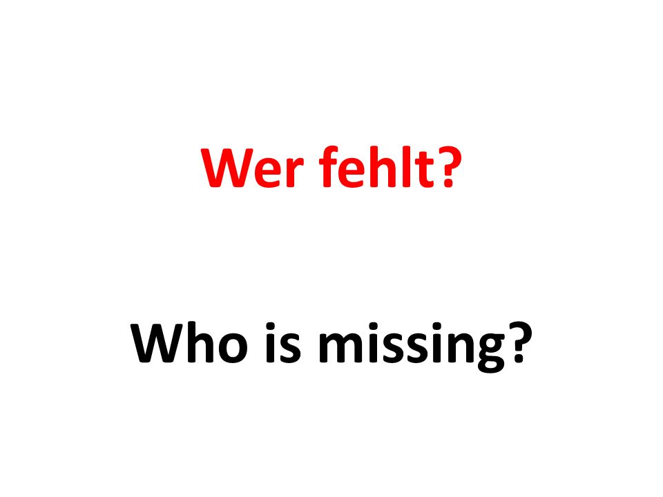Wer fehlt? Who is missing?